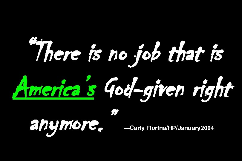 """""""There is no job that is America's God-given right anymore. """" —Carly Fiorina/HP/January 2004"""