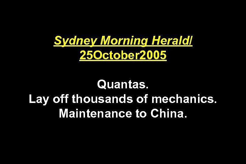 Sydney Morning Herald/ 25 October 2005 Quantas. Lay off thousands of mechanics. Maintenance to