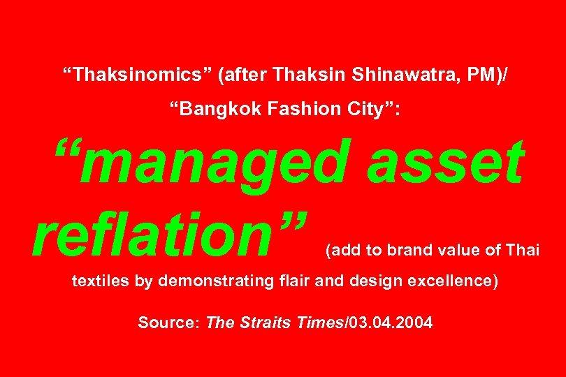"""""""Thaksinomics"""" (after Thaksin Shinawatra, PM)/ """"Bangkok Fashion City"""": """"managed asset reflation"""" (add to brand"""