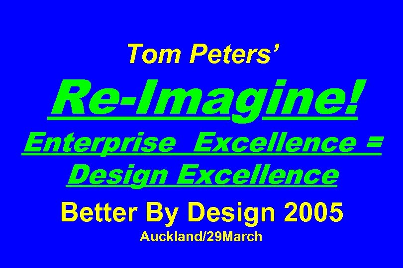 Tom Peters' Re-Imagine! Enterprise Excellence = Design Excellence Better By Design 2005 Auckland/29 March
