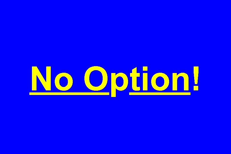 No Option!