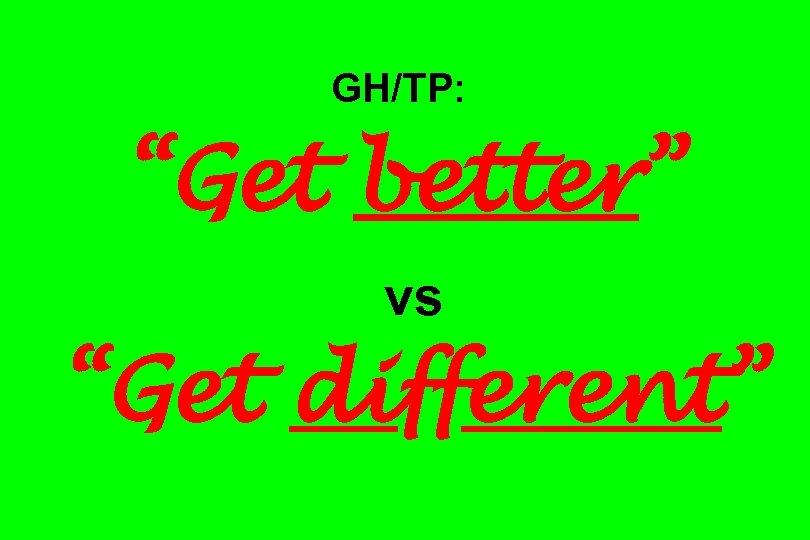 "GH/TP: ""Get better"" vs ""Get different"""