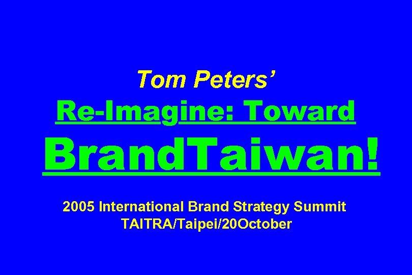 Tom Peters' Re-Imagine: Toward Brand. Taiwan! 2005 International Brand Strategy Summit TAITRA/Taipei/20 October