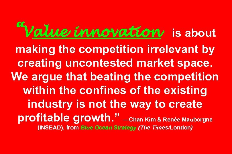 """""""Value innovation is about making the competition irrelevant by creating uncontested market space. We"""