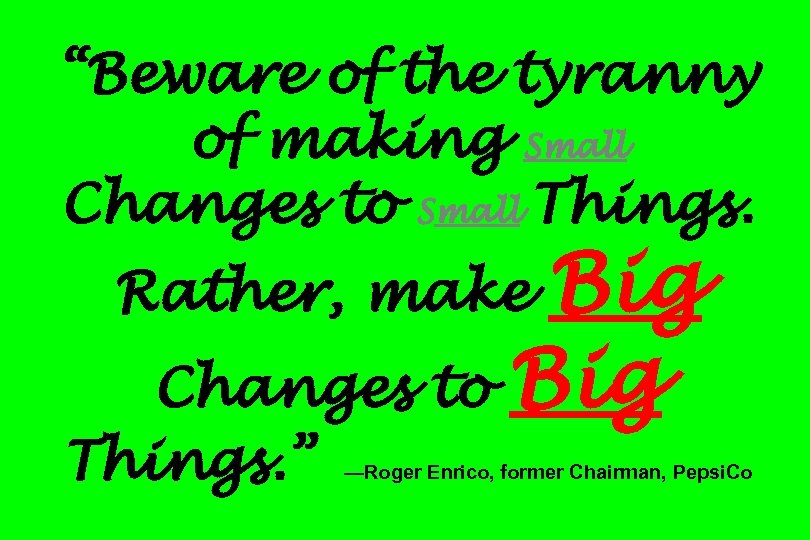 """""""Beware of the tyranny of making Small Changes to Small Things. Big Changes to"""
