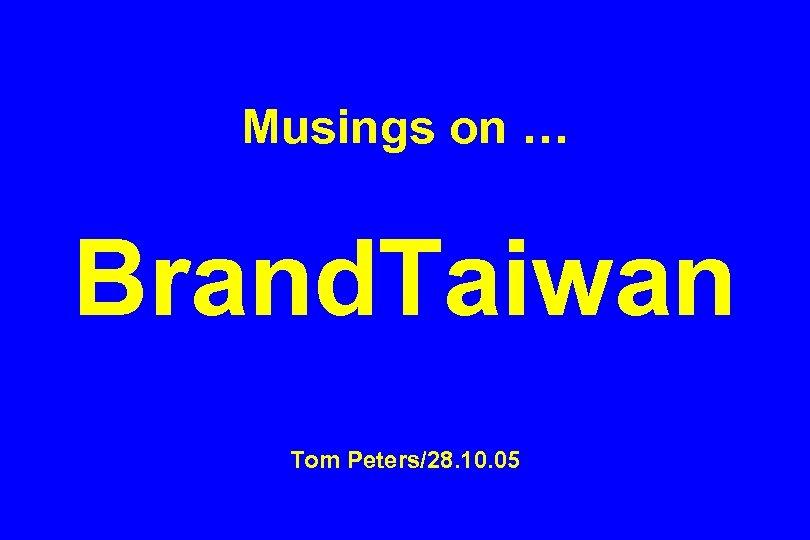 Musings on … Brand. Taiwan Tom Peters/28. 10. 05