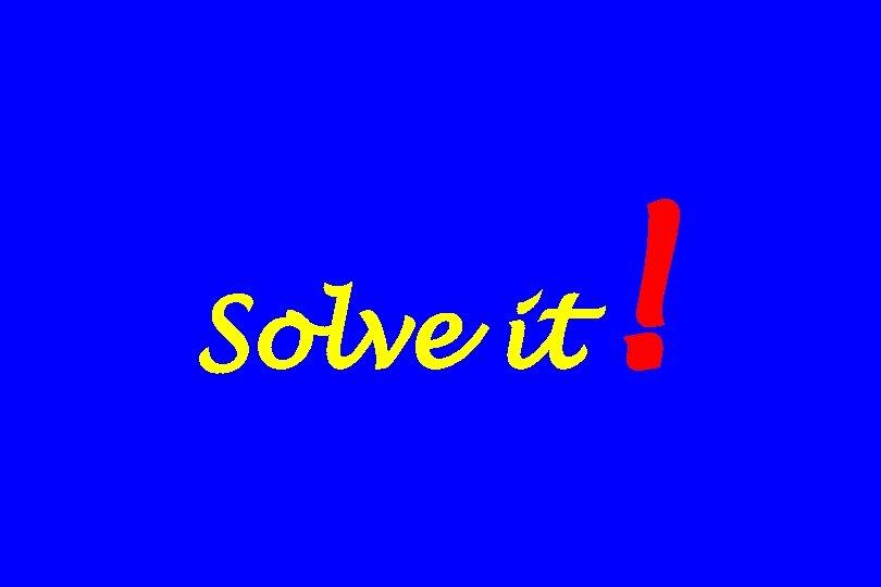 Solve it !