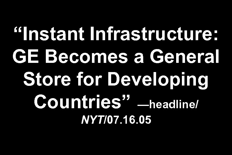 """""""Instant Infrastructure: GE Becomes a General Store for Developing Countries"""" —headline/ NYT/07. 16. 05"""