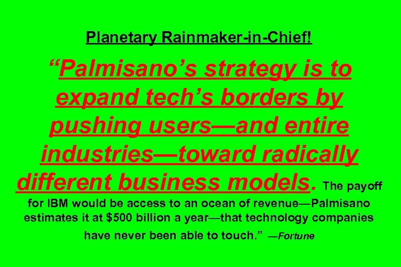 """Planetary Rainmaker-in-Chief! """"Palmisano's strategy is to expand tech's borders by pushing users—and entire industries—toward"""