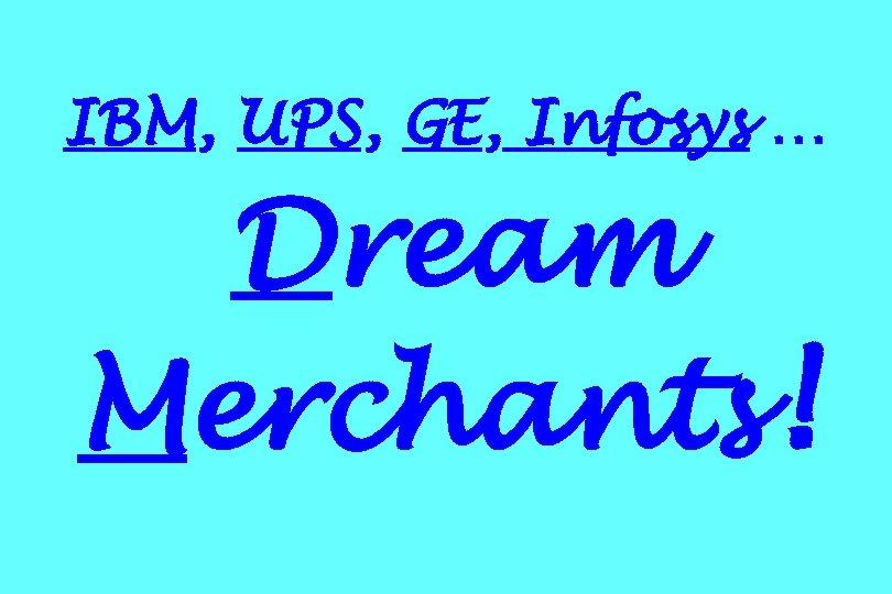 IBM, UPS, GE, Infosys … Dream Merchants!