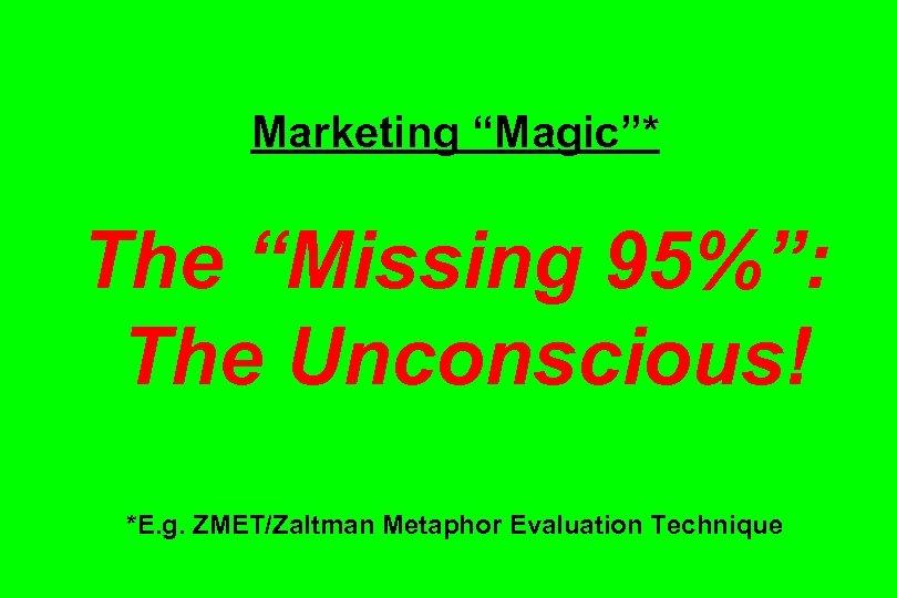 "Marketing ""Magic""* The ""Missing 95%"": The Unconscious! *E. g. ZMET/Zaltman Metaphor Evaluation Technique"