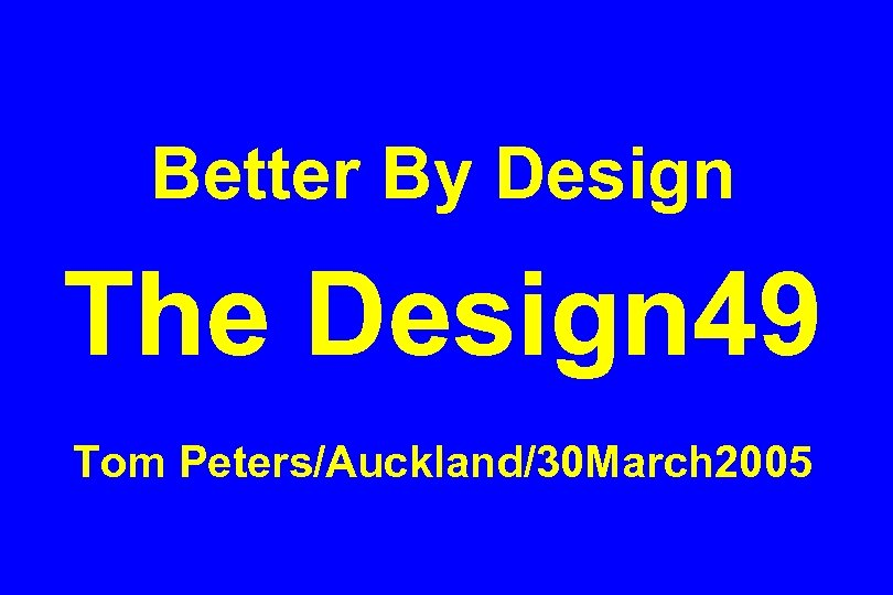 Better By Design The Design 49 Tom Peters/Auckland/30 March 2005