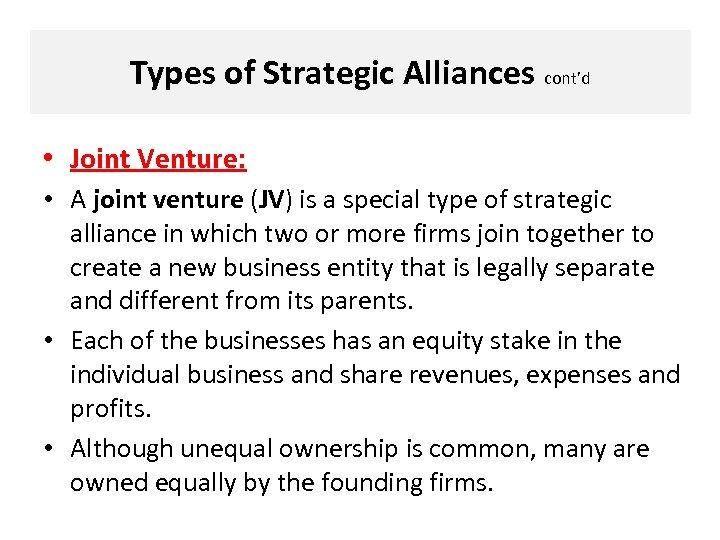 Types of Strategic Alliances cont'd • Joint Venture: • A joint venture (JV) is