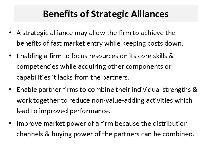 Benefits of Strategic Alliances • A strategic alliance may allow the firm to achieve