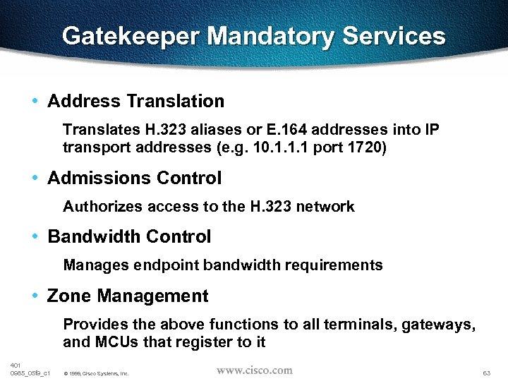 Gatekeeper Mandatory Services • Address Translation Translates H. 323 aliases or E. 164 addresses