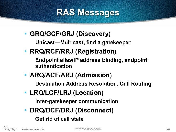 RAS Messages • GRQ/GCF/GRJ (Discovery) Unicast—Multicast, find a gatekeeper • RRQ/RCF/RRJ (Registration) Endpoint alias/IP