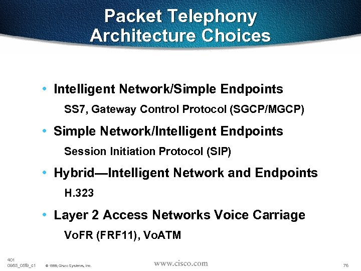 Packet Telephony Architecture Choices • Intelligent Network/Simple Endpoints SS 7, Gateway Control Protocol (SGCP/MGCP)