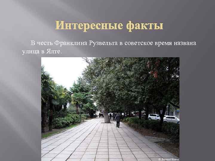 Интересные факты В честь Франклина Рузвельта в советское время названа улица в Ялте.