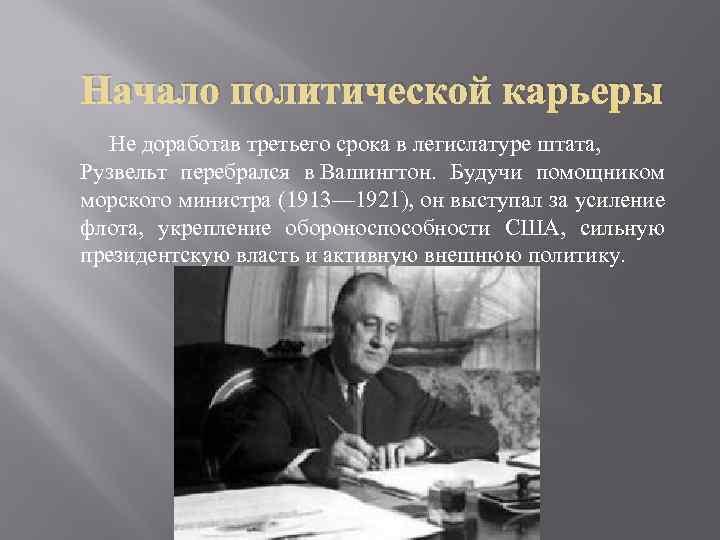Начало политической карьеры Не доработав третьего срока в легислатуре штата, Рузвельт перебрался в Вашингтон.