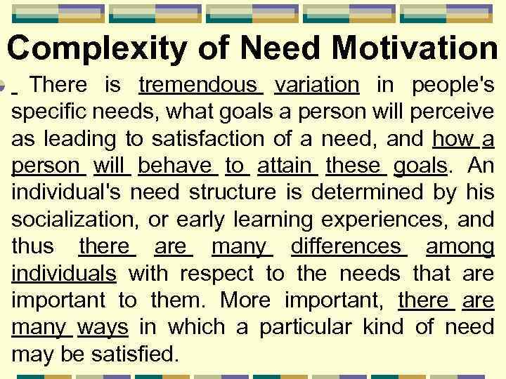Complexity of Need Motivation There is tremendous variation in people's specific needs, what goals