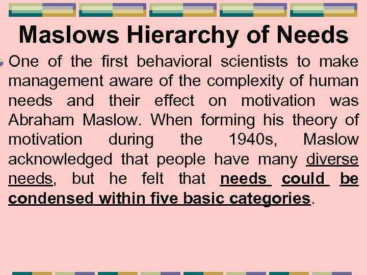 Maslows Hierarchy of Needs One of the first behavioral scientists to make management aware