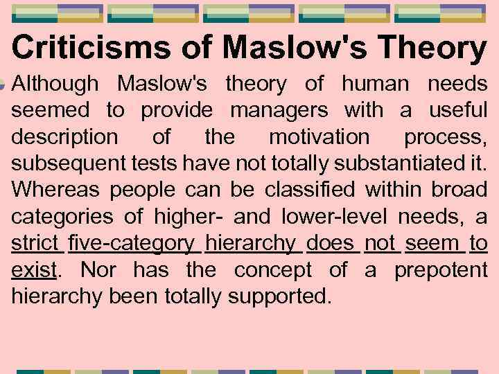 Criticisms of Maslow's Theory Although Maslow's theory of human needs seemed to provide managers