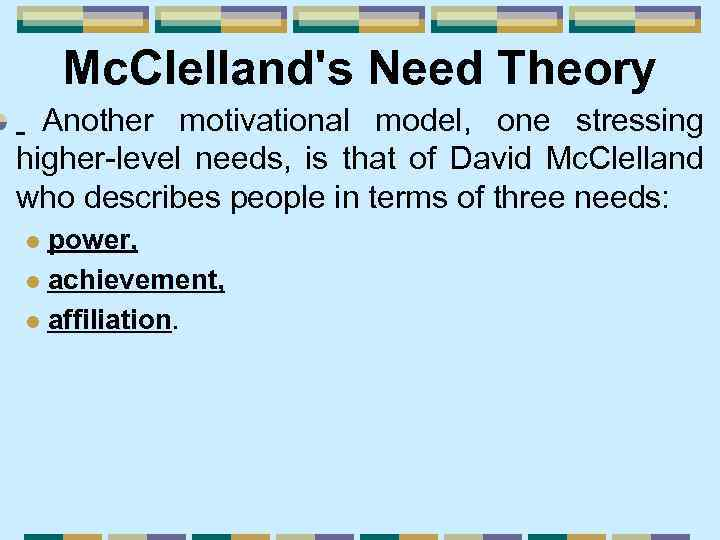 Mc. Clelland's Need Theory Another motivational model, one stressing higher-level needs, is that of