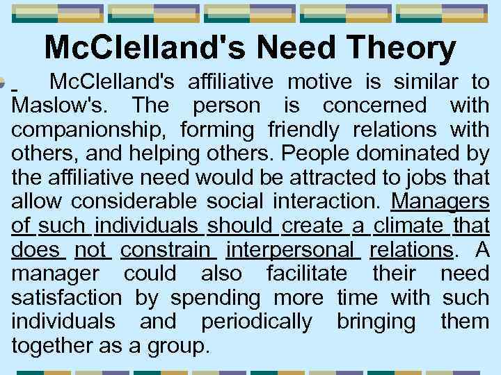 Mc. Clelland's Need Theory Mc. Clelland's affiliative motive is similar to Maslow's. The person