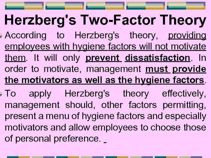 Herzberg's Two-Factor Theory According to Herzberg's theory, providing employees with hygiene factors will not