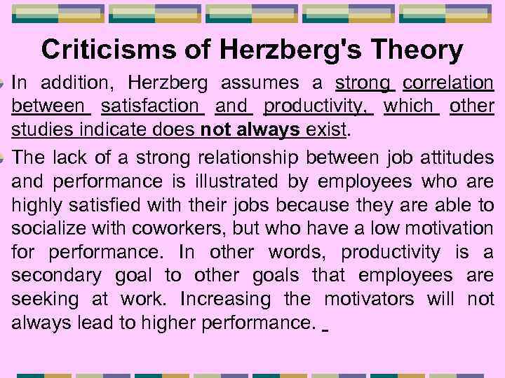 Criticisms of Herzberg's Theory In addition, Herzberg assumes a strong correlation between satisfaction and