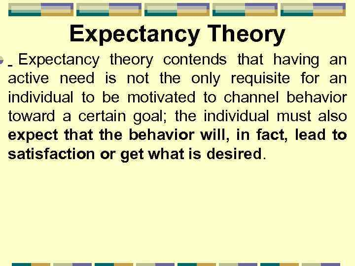 Expectancy Theory Expectancy theory contends that having an active need is not the only