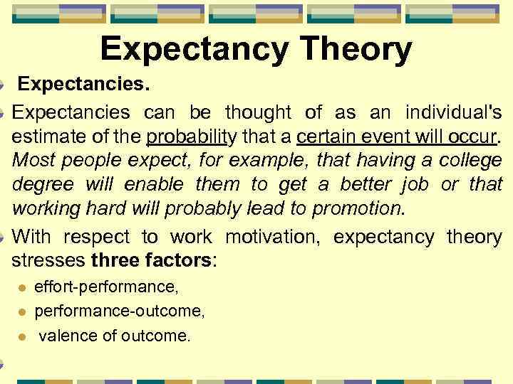 Expectancy Theory Expectancies can be thought of as an individual's estimate of the probability
