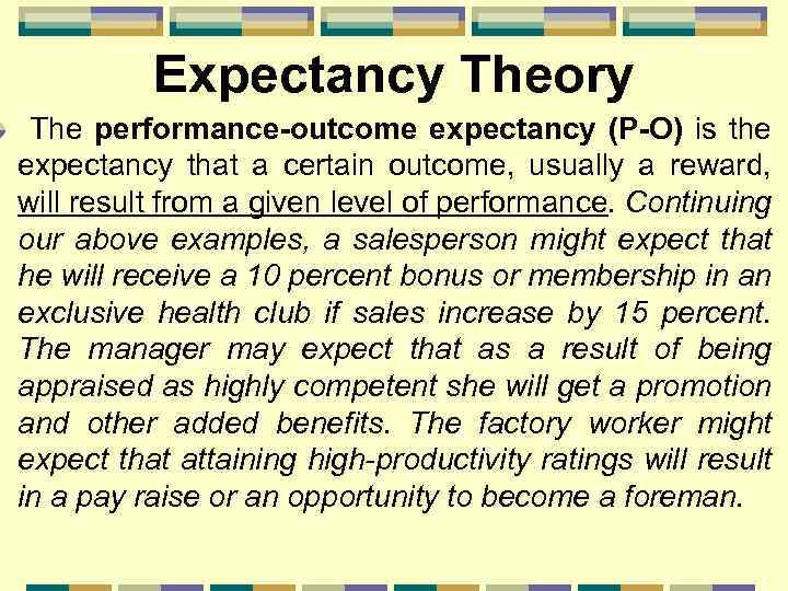 Expectancy Theory The performance-outcome expectancy (P-O) is the expectancy that a certain outcome, usually