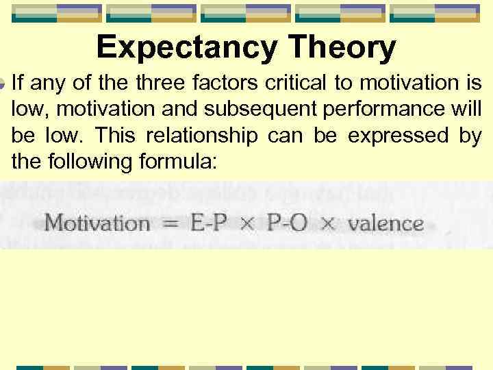 Expectancy Theory If any of the three factors critical to motivation is low, motivation
