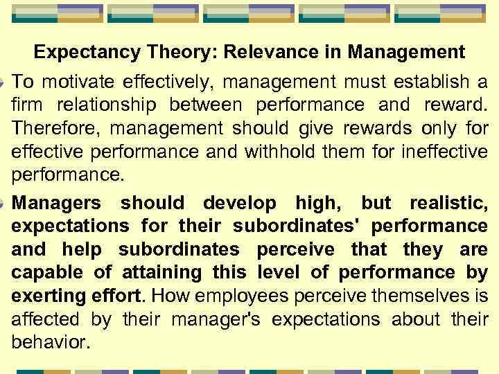 Expectancy Theory: Relevance in Management To motivate effectively, management must establish a firm relationship