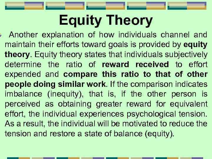 Equity Theory Another explanation of how individuals channel and maintain their efforts toward goals