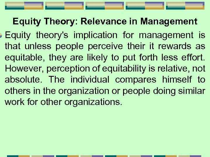 Equity Theory: Relevance in Management Equity theory's implication for management is that unless people