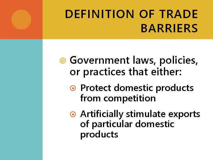 DEFINITION OF TRADE BARRIERS Government laws, policies, or practices that either: Protect domestic products