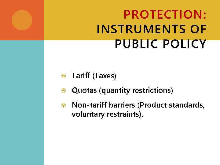 PROTECTION: INSTRUMENTS OF PUBLIC POLICY Tariff (Taxes) Quotas (quantity restrictions) Non-tariff barriers (Product standards,