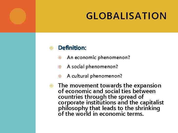 GLOBALISATION Definition: A social phenomenon? An economic phenomenon? A cultural phenomenon? The movement towards