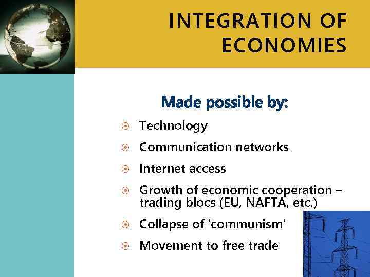 INTEGRATION OF ECONOMIES Made possible by: Technology Communication networks Internet access Growth of economic