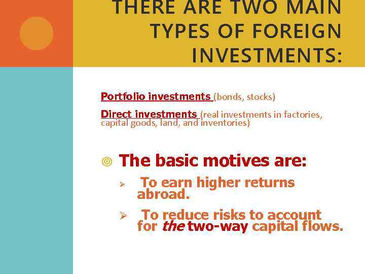 THERE ARE TWO MAIN TYPES OF FOREIGN INVESTMENTS: Portfolio investments (bonds, stocks) Direct investments