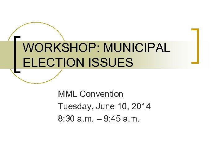 WORKSHOP: MUNICIPAL ELECTION ISSUES MML Convention Tuesday, June 10, 2014 8: 30 a. m.