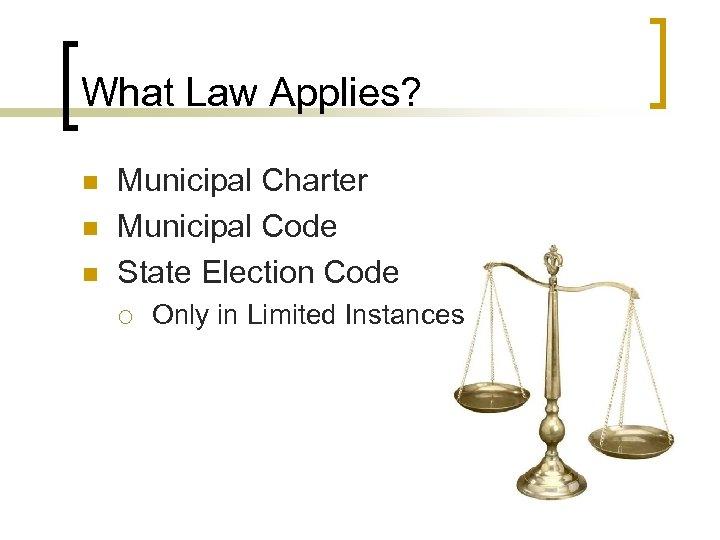 What Law Applies? n n n Municipal Charter Municipal Code State Election Code ¡