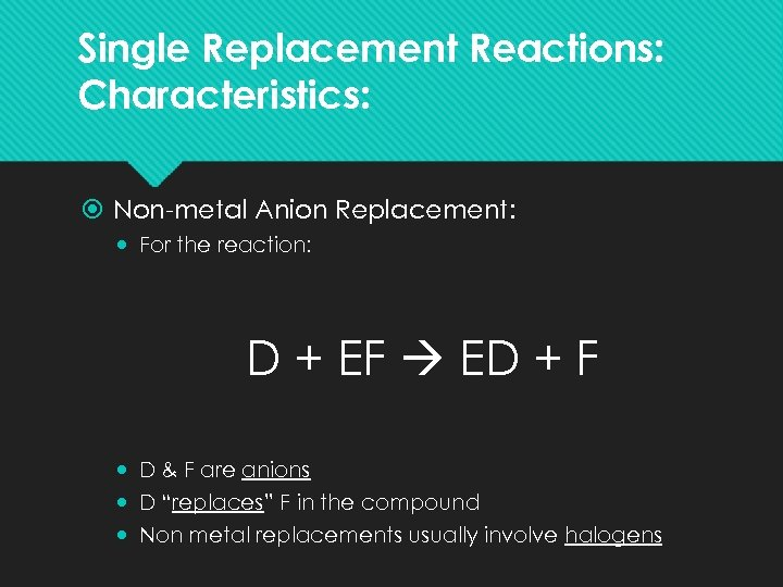 Single Replacement Reactions: Characteristics: Non-metal Anion Replacement: For the reaction: D + EF ED