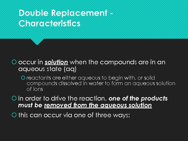 Double Replacement Characteristics occur in solution when the compounds are in an aqueous state