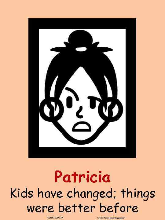 Patricia Kids have changed; things were better before Joel Shaul, LCSW Autism. Teaching. Strategies.