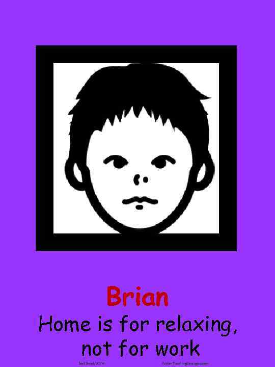 Brian Home is for relaxing, not for work Joel Shaul, LCSW Autism. Teaching. Strategies.