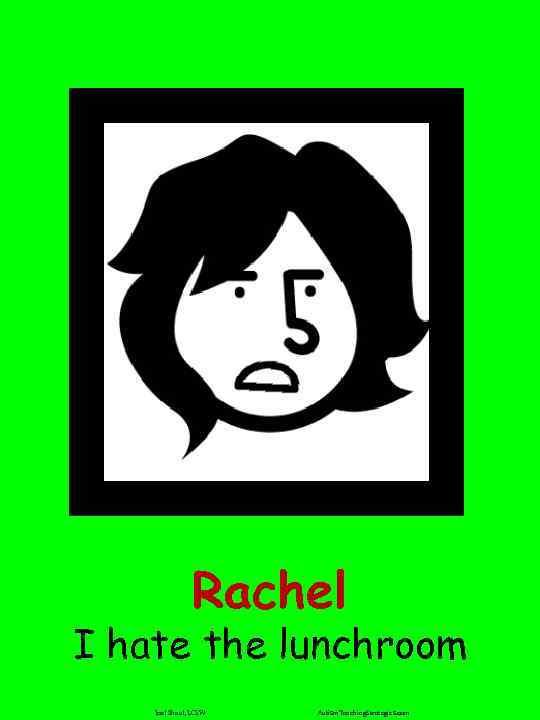 Rachel I hate the lunchroom Joel Shaul, LCSW Autism. Teaching. Strategies. com