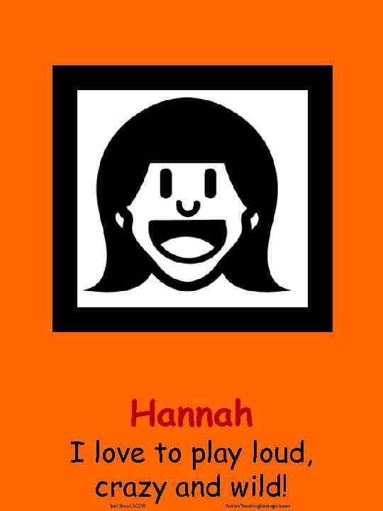 Hannah I love to play loud, crazy and wild! Joel Shaul, LCSW Autism. Teaching.